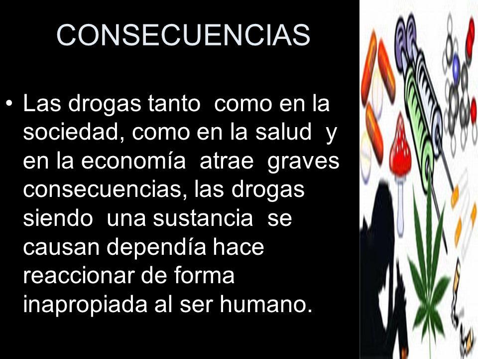 CONSECUENCIAS Las drogas tanto como en la sociedad, como en la salud y en la economía atrae graves consecuencias, las drogas siendo una sustancia se c