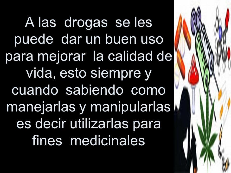 A las drogas se les puede dar un buen uso para mejorar la calidad de vida, esto siempre y cuando sabiendo como manejarlas y manipularlas es decir util