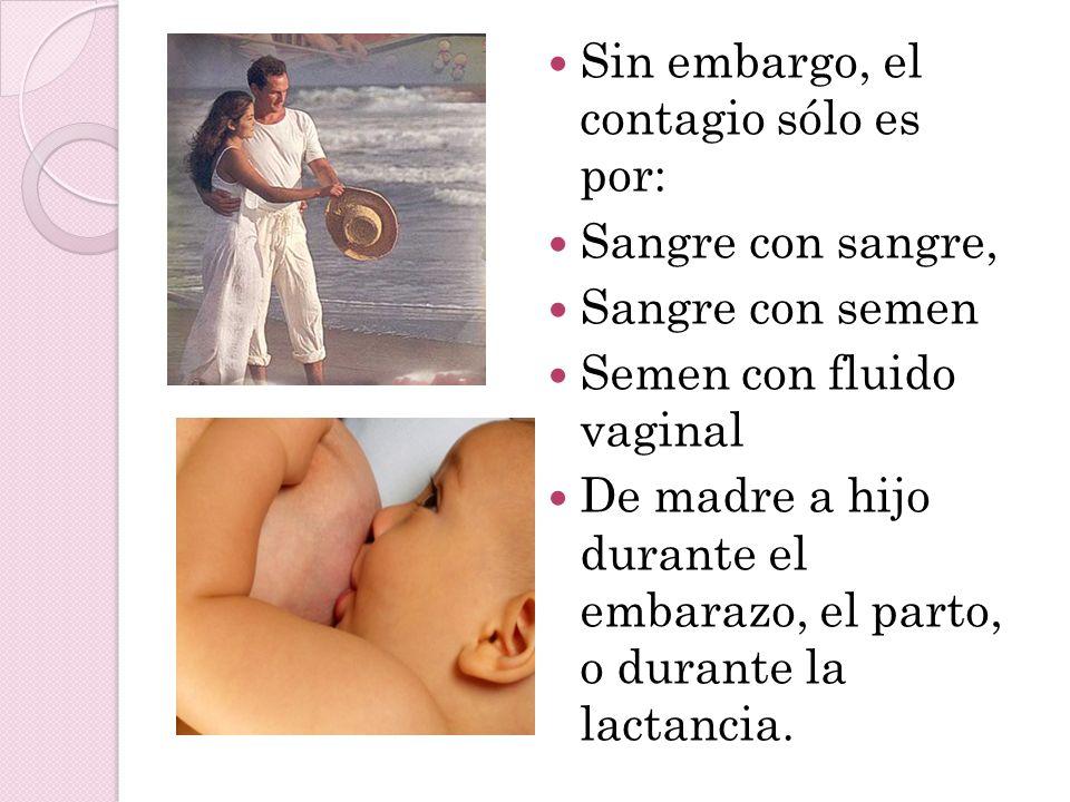 Sin embargo, el contagio sólo es por: Sangre con sangre, Sangre con semen Semen con fluido vaginal De madre a hijo durante el embarazo, el parto, o durante la lactancia.