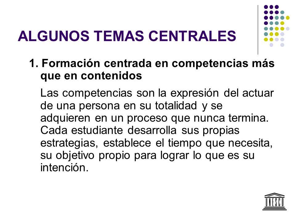 ALGUNOS TEMAS CENTRALES 1. Formación centrada en competencias más que en contenidos Las competencias son la expresión del actuar de una persona en su