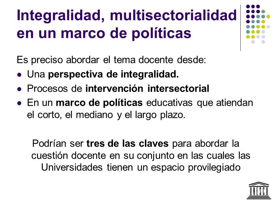 Integralidad, multisectorialidad en un marco de políticas Es preciso abordar el tema docente desde: Una perspectiva de integralidad. Procesos de inter