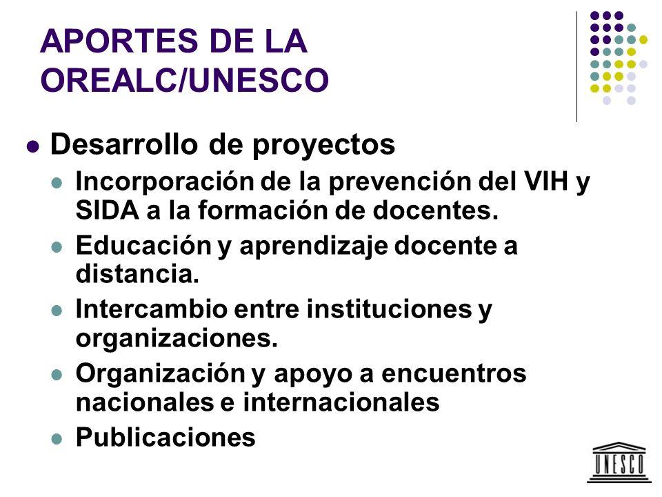 APORTES DE LA OREALC/UNESCO Desarrollo de proyectos Incorporación de la prevención del VIH y SIDA a la formación de docentes. Educación y aprendizaje