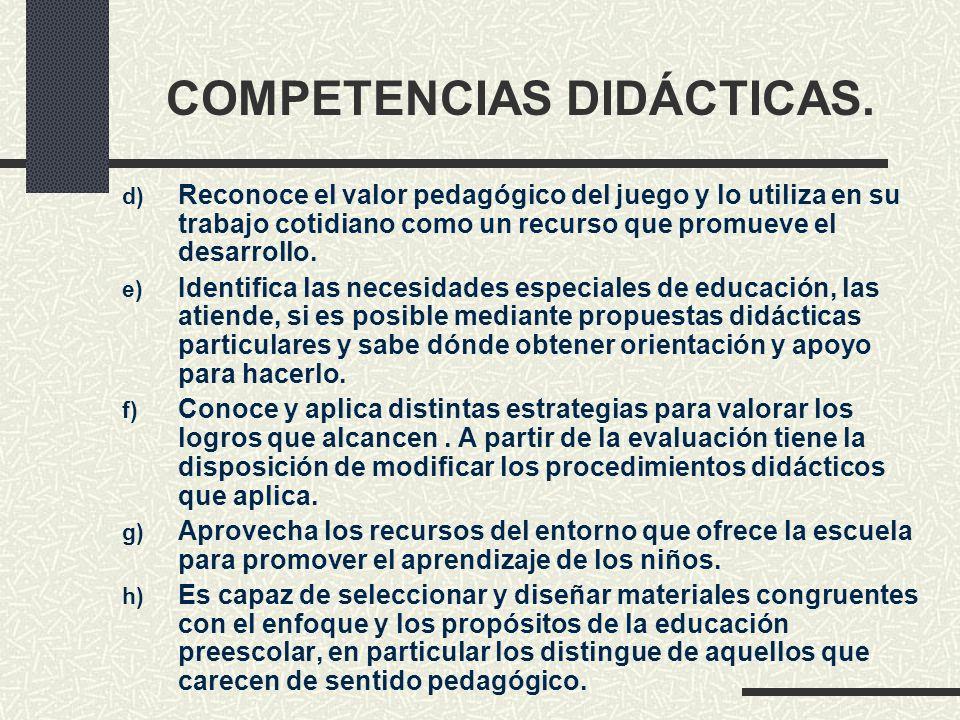 COMPETENCIAS DIDÁCTICAS. d) Reconoce el valor pedagógico del juego y lo utiliza en su trabajo cotidiano como un recurso que promueve el desarrollo. e)