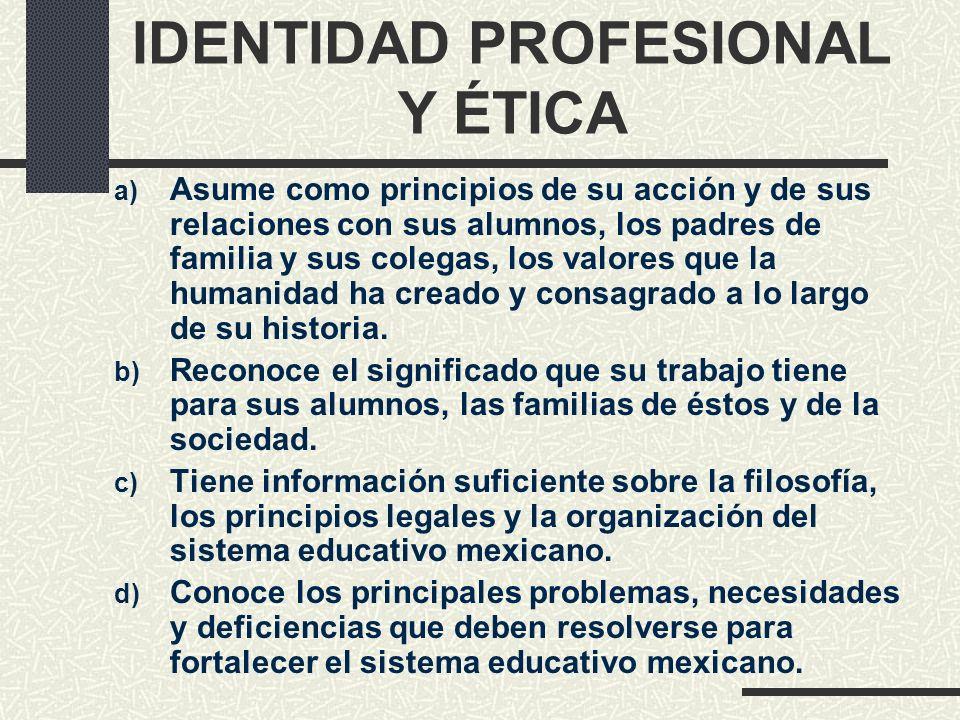 IDENTIDAD PROFESIONAL Y ÉTICA a) Asume como principios de su acción y de sus relaciones con sus alumnos, los padres de familia y sus colegas, los valo