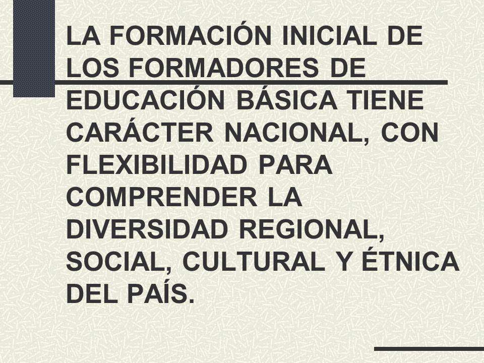 LA FORMACIÓN INICIAL DE LOS FORMADORES DE EDUCACIÓN BÁSICA TIENE CARÁCTER NACIONAL, CON FLEXIBILIDAD PARA COMPRENDER LA DIVERSIDAD REGIONAL, SOCIAL, C
