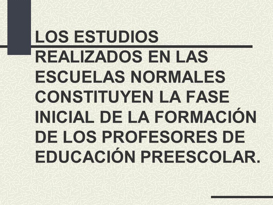 LOS ESTUDIOS REALIZADOS EN LAS ESCUELAS NORMALES CONSTITUYEN LA FASE INICIAL DE LA FORMACIÓN DE LOS PROFESORES DE EDUCACIÓN PREESCOLAR.