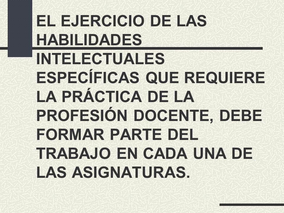 EL EJERCICIO DE LAS HABILIDADES INTELECTUALES ESPECÍFICAS QUE REQUIERE LA PRÁCTICA DE LA PROFESIÓN DOCENTE, DEBE FORMAR PARTE DEL TRABAJO EN CADA UNA