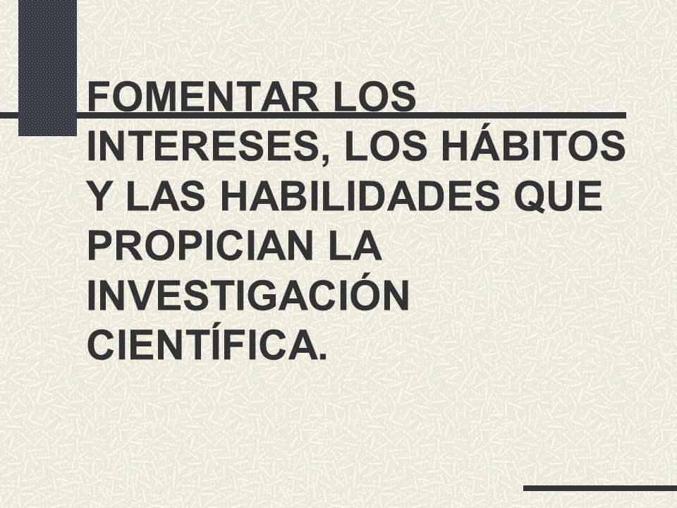 FOMENTAR LOS INTERESES, LOS HÁBITOS Y LAS HABILIDADES QUE PROPICIAN LA INVESTIGACIÓN CIENTÍFICA.