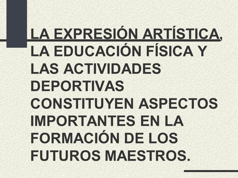 LA EXPRESIÓN ARTÍSTICA, LA EDUCACIÓN FÍSICA Y LAS ACTIVIDADES DEPORTIVAS CONSTITUYEN ASPECTOS IMPORTANTES EN LA FORMACIÓN DE LOS FUTUROS MAESTROS.