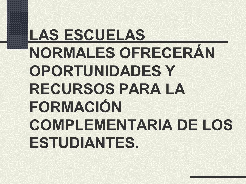 LAS ESCUELAS NORMALES OFRECERÁN OPORTUNIDADES Y RECURSOS PARA LA FORMACIÓN COMPLEMENTARIA DE LOS ESTUDIANTES.
