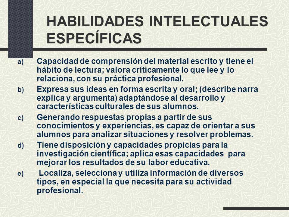 HABILIDADES INTELECTUALES ESPECÍFICAS a) Capacidad de comprensión del material escrito y tiene el hábito de lectura; valora críticamente lo que lee y