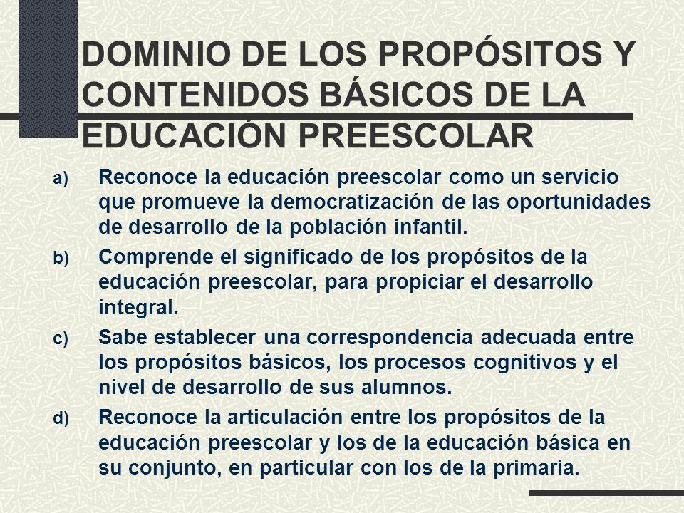 DOMINIO DE LOS PROPÓSITOS Y CONTENIDOS BÁSICOS DE LA EDUCACIÓN PREESCOLAR a) Reconoce la educación preescolar como un servicio que promueve la democra