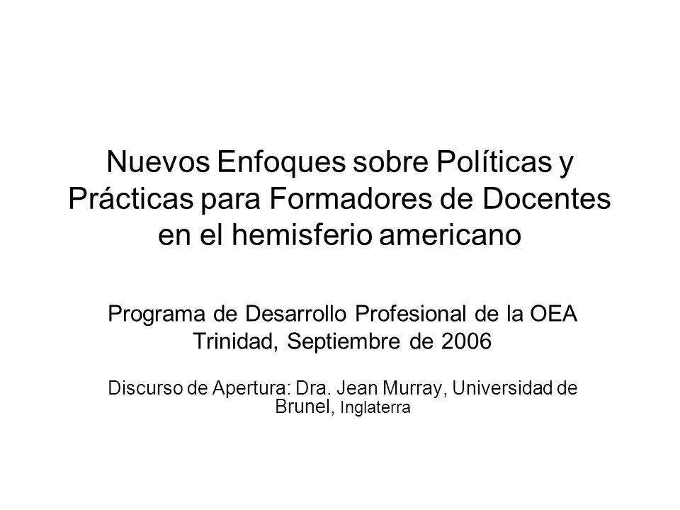 Nuevos Enfoques sobre Políticas y Prácticas para Formadores de Docentes en el hemisferio americano Programa de Desarrollo Profesional de la OEA Trinidad, Septiembre de 2006 Discurso de Apertura: Dra.