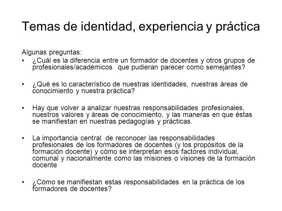 Temas de identidad, experiencia y práctica Algunas preguntas: ¿Cuál es la diferencia entre un formador de docentes y otros grupos de profesionales/académicos que pudieran parecer como semejantes.