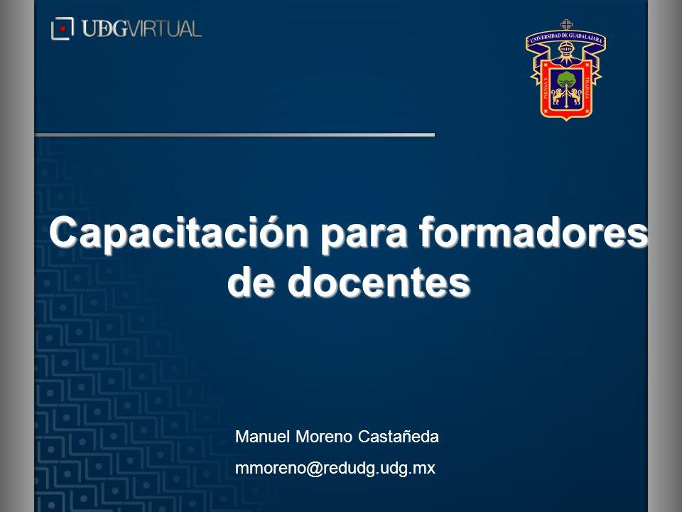 Capacitación para formadores de docentes Manuel Moreno Castañeda mmoreno@redudg.udg.mx