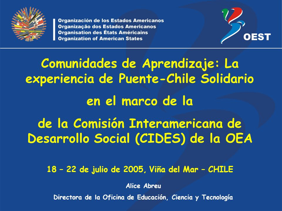 Alice Abreu Directora de la Oficina de Educación, Ciencia y Tecnología Comunidades de Aprendizaje: La experiencia de Puente-Chile Solidario en el marco de la de la Comisión Interamericana de Desarrollo Social (CIDES) de la OEA 18 – 22 de julio de 2005, Viña del Mar – CHILE
