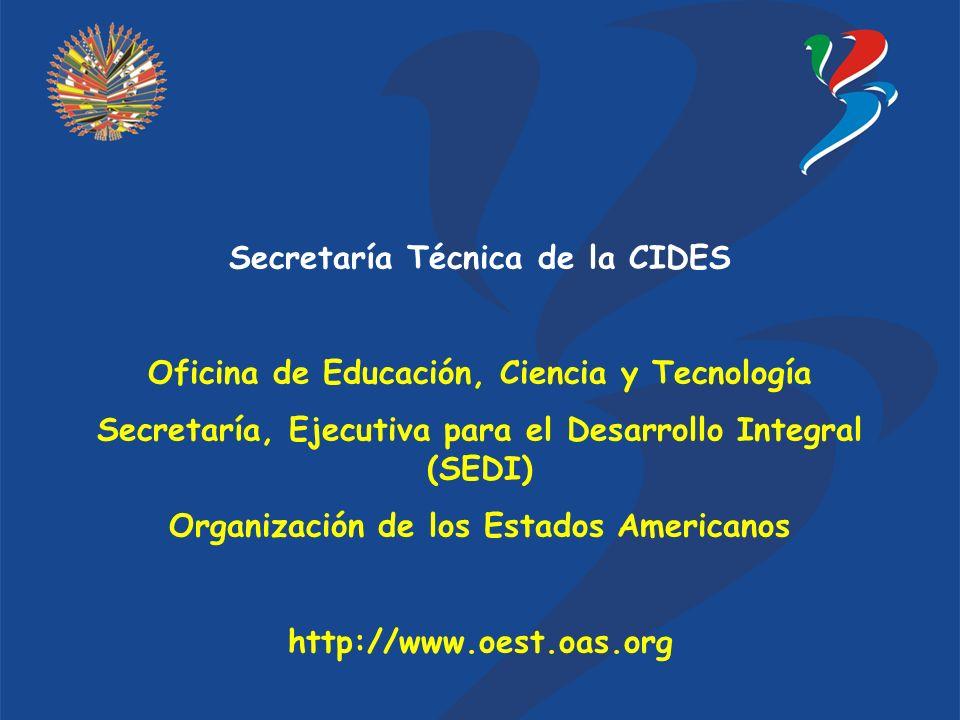 Secretaría Técnica de la CIDES Oficina de Educación, Ciencia y Tecnología Secretaría, Ejecutiva para el Desarrollo Integral (SEDI) Organización de los Estados Americanos http://www.oest.oas.org
