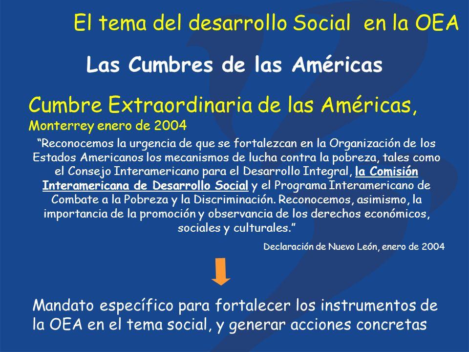 El tema del desarrollo Social en la OEA Las Cumbres de las Américas IV Cumbre de las Américas, Mar del Plata, noviembre de 2005 Reafirmamos nuestro firme compromiso (…) para impulsar el bienestar, la distribución más equitativa del crecimiento económico, generar nuevas oportunidades de empleo, promover el trabajo decente, eliminar el hambre y elevar los niveles de vida del hemisferio...