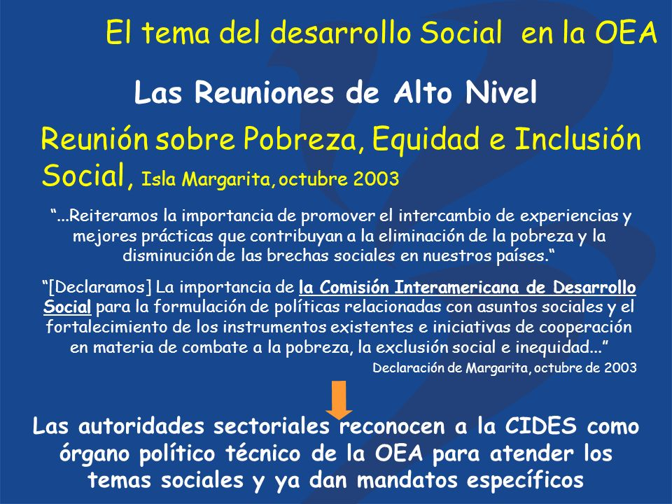 El tema del desarrollo Social en la OEA Las Reuniones de Alto Nivel Reunión sobre Pobreza, Equidad e Inclusión Social, Isla Margarita, octubre 2003...Reiteramos la importancia de promover el intercambio de experiencias y mejores prácticas que contribuyan a la eliminación de la pobreza y la disminución de las brechas sociales en nuestros países.