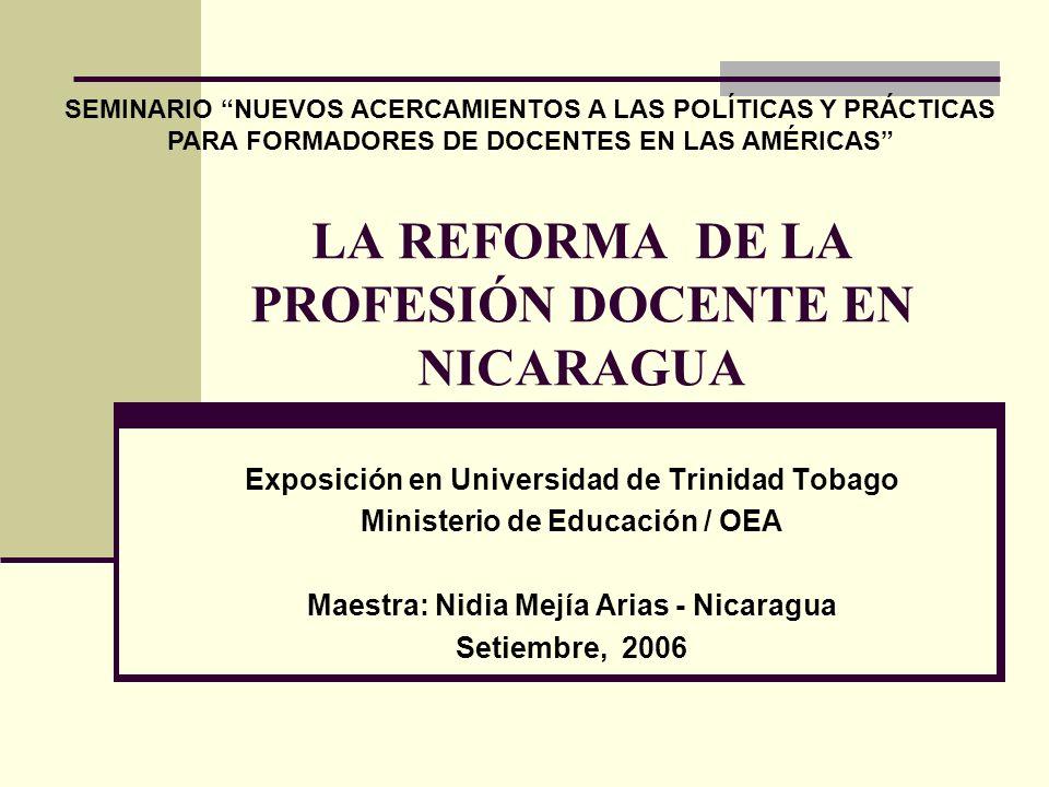 LA REFORMA DE LA PROFESIÓN DOCENTE EN NICARAGUA Exposición en Universidad de Trinidad Tobago Ministerio de Educación / OEA Maestra: Nidia Mejía Arias