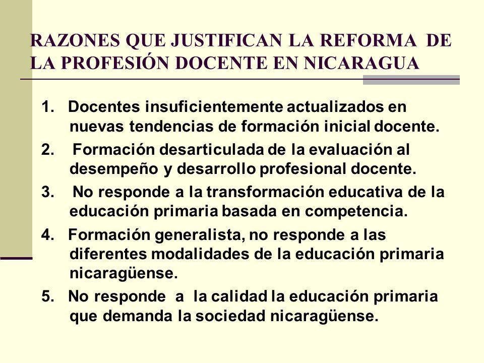 RAZONES QUE JUSTIFICAN LA REFORMA DE LA PROFESIÓN DOCENTE EN NICARAGUA 1. Docentes insuficientemente actualizados en nuevas tendencias de formación in