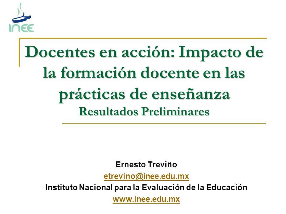 Ernesto Treviño etrevino@inee.edu.mx Instituto Nacional para la Evaluación de la Educación www.inee.edu.mx Docentes en acción: Impacto de la formación