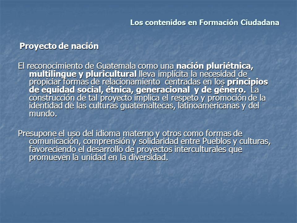 Los contenidos en Formación Ciudadana Los contenidos en Formación Ciudadana Proyecto de nación Proyecto de nación El reconocimiento de Guatemala como