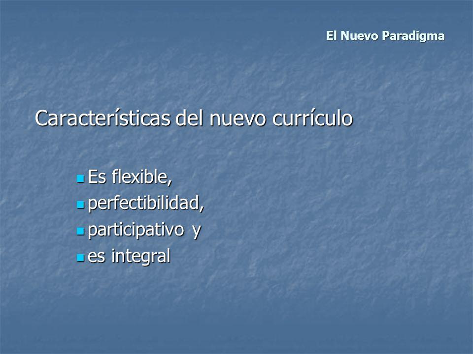 El Nuevo Paradigma El Nuevo Paradigma Características del nuevo currículo Características del nuevo currículo Es flexible, Es flexible, perfectibilida