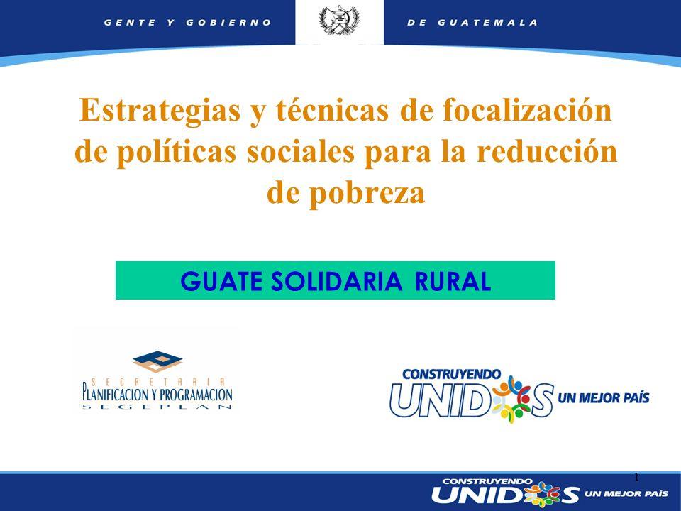 1 GUATE SOLIDARIA RURAL Estrategias y técnicas de focalización de políticas sociales para la reducción de pobreza