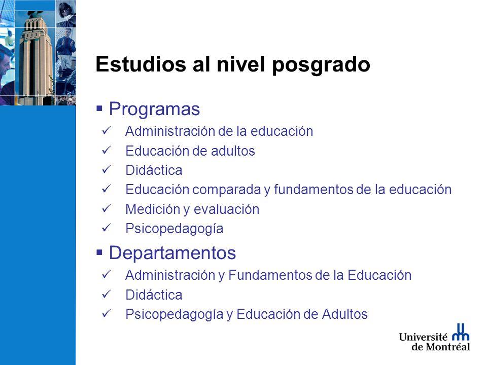 Estudios al nivel posgrado Programas Administración de la educación Educación de adultos Didáctica Educación comparada y fundamentos de la educación Medición y evaluación Psicopedagogía Departamentos Administración y Fundamentos de la Educación Didáctica Psicopedagogía y Educación de Adultos