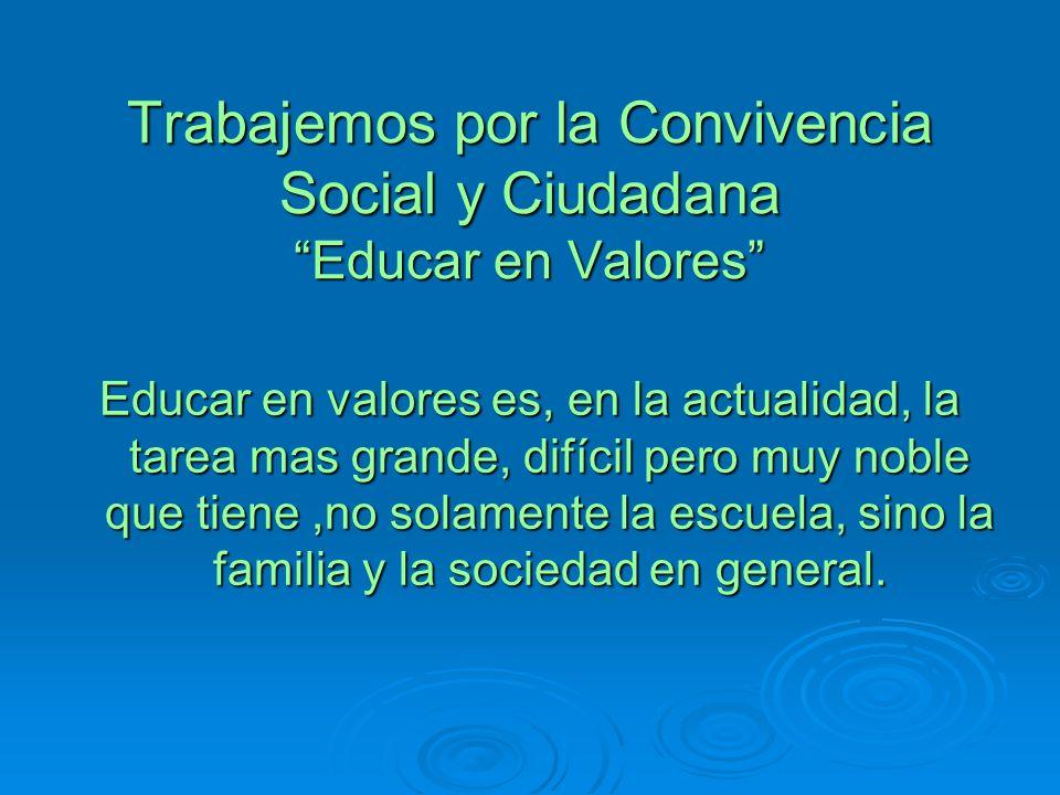 Trabajemos por la Convivencia Social y Ciudadana Educar en Valores Educar en valores es, en la actualidad, la tarea mas grande, difícil pero muy noble