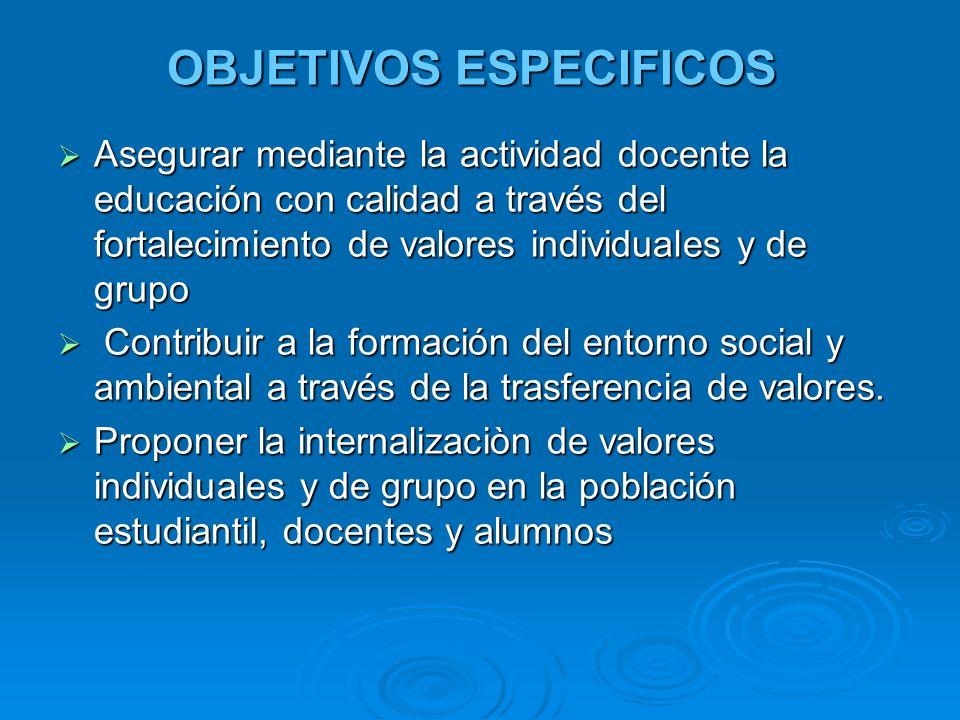 OBJETIVOS ESPECIFICOS Asegurar mediante la actividad docente la educación con calidad a través del fortalecimiento de valores individuales y de grupo