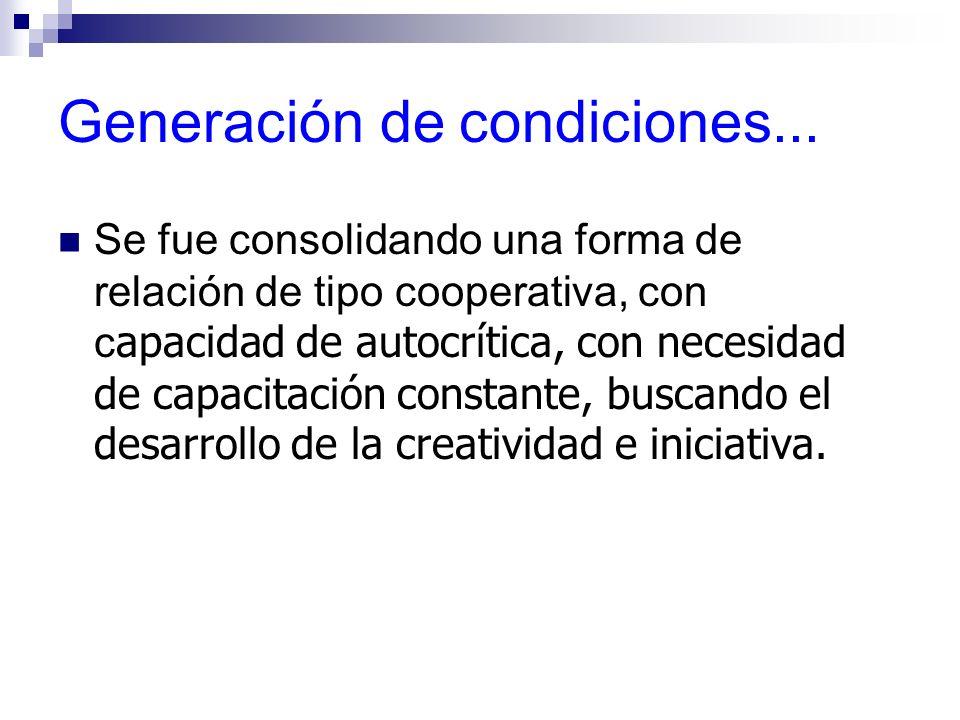 Generación de condiciones... Se fue consolidando una forma de relación de tipo cooperativa, con c apacidad de autocrítica, con necesidad de capacitaci