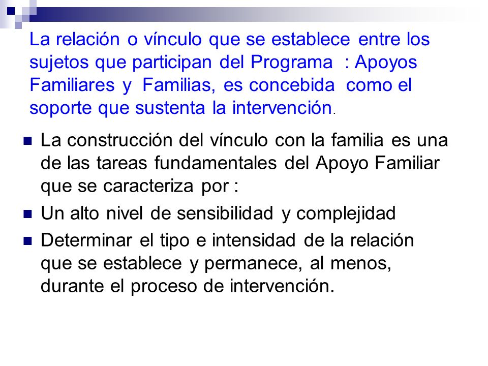La relación o vínculo que se establece entre los sujetos que participan del Programa : Apoyos Familiares y Familias, es concebida como el soporte que