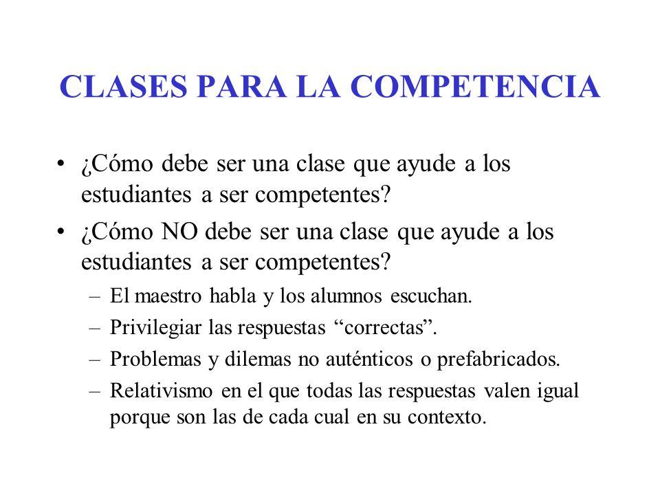 CLASES PARA LA COMPETENCIA ¿Cómo debe ser una clase que ayude a los estudiantes a ser competentes? ¿Cómo NO debe ser una clase que ayude a los estudia