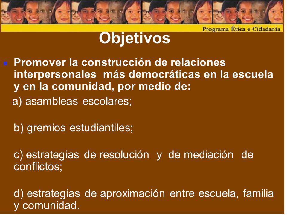 Objetivos Promover la construcción de relaciones interpersonales más democráticas en la escuela y en la comunidad, por medio de: a) asambleas escolare