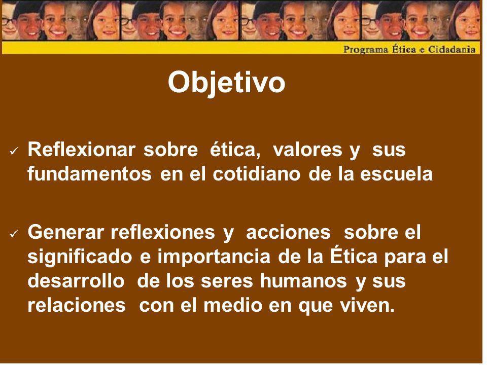 Objetivo Reflexionar sobre ética, valores y sus fundamentos en el cotidiano de la escuela Generar reflexiones y acciones sobre el significado e import