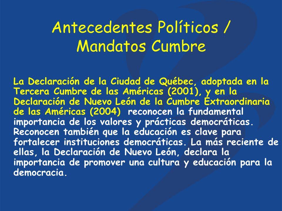 Antecedentes Políticos / Mandatos Cumbre La Declaración de la Ciudad de Québec, adoptada en la Tercera Cumbre de las Américas (2001), y en la Declaración de Nuevo León de la Cumbre Extraordinaria de las Américas (2004) reconocen la fundamental importancia de los valores y prácticas democráticas.