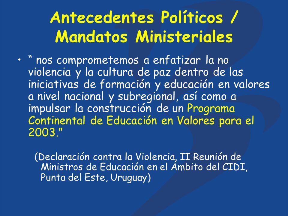 Antecedentes Políticos / Mandatos Ministeriales nos comprometemos a enfatizar la no violencia y la cultura de paz dentro de las iniciativas de formación y educación en valores a nivel nacional y subregional, así como a impulsar la construcción de un Programa Continental de Educación en Valores para el 2003.