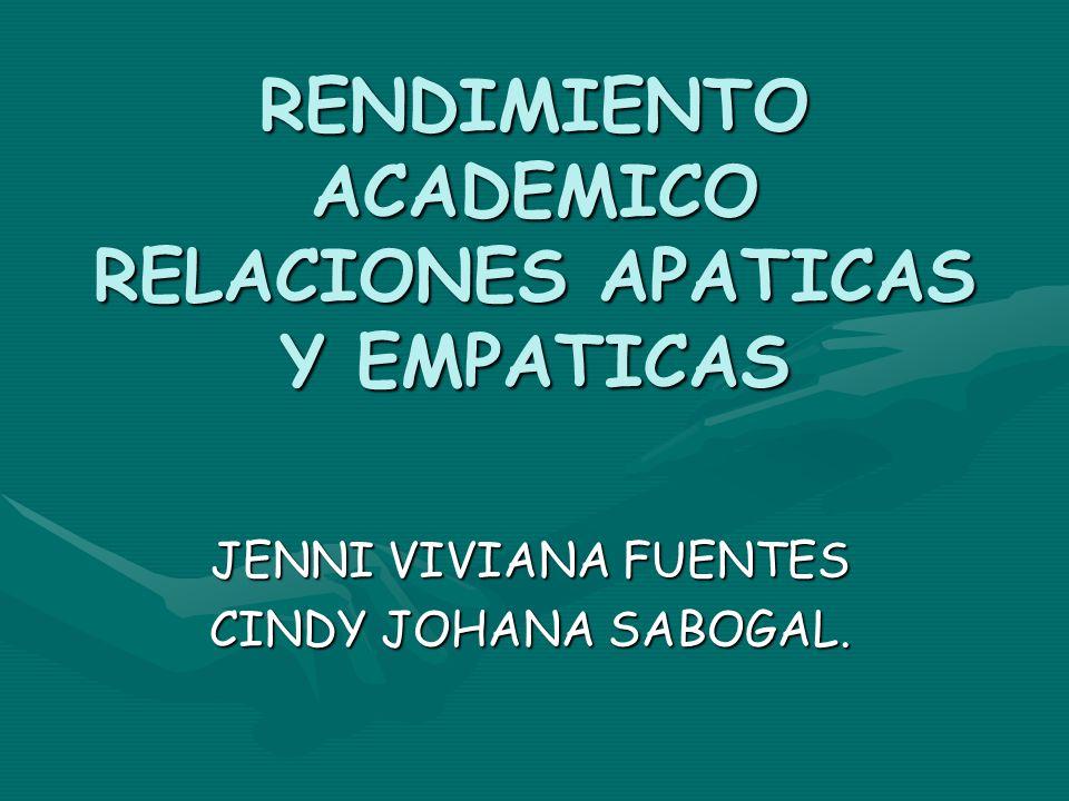 RENDIMIENTO ACADEMICO RELACIONES APATICAS Y EMPATICAS JENNI VIVIANA FUENTES CINDY JOHANA SABOGAL.