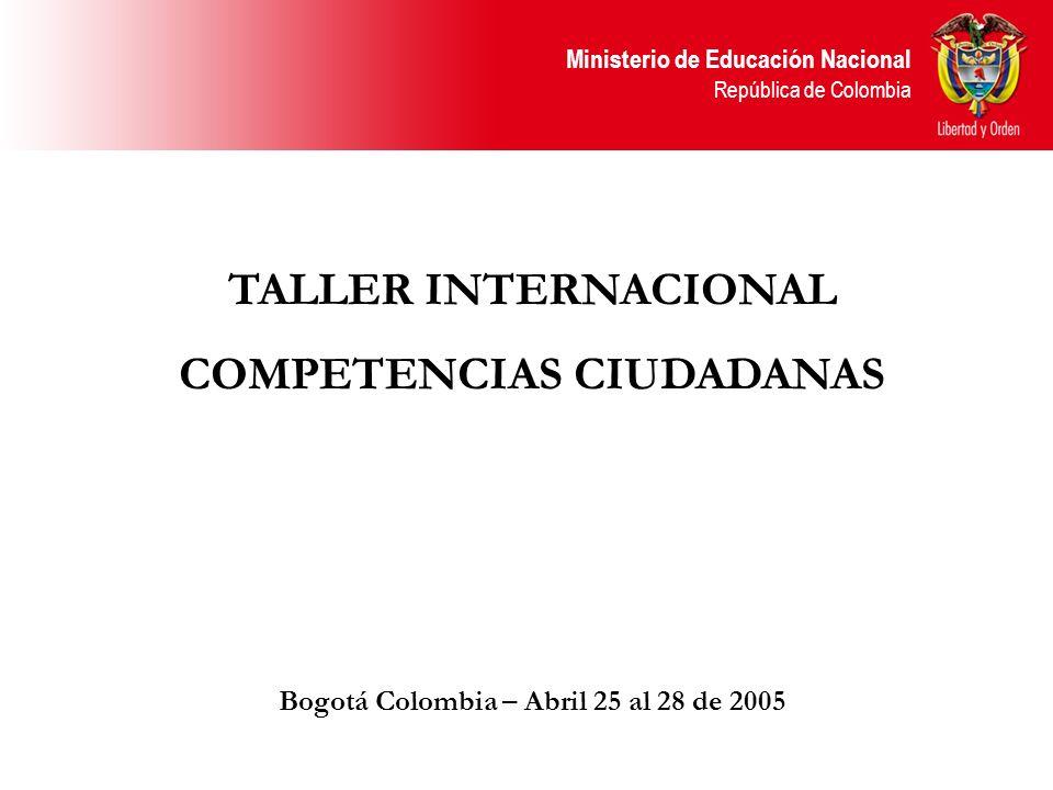 Ministerio de Educación Nacional República de Colombia TALLER INTERNACIONAL COMPETENCIAS CIUDADANAS Bogotá Colombia – Abril 25 al 28 de 2005