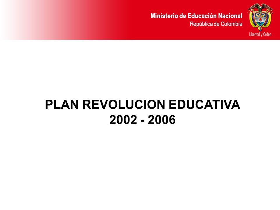 Ministerio de Educación Nacional República de Colombia PLAN REVOLUCION EDUCATIVA 2002 - 2006