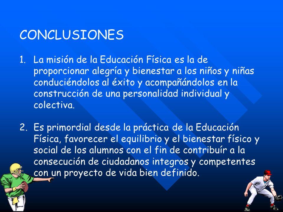 CONCLUSIONES 1.La misión de la Educación Física es la de proporcionar alegría y bienestar a los niños y niñas conduciéndolos al éxito y acompañándolos
