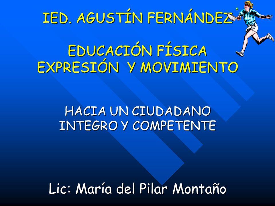 IED. AGUSTÍN FERNÁNDEZ EDUCACIÓN FÍSICA EXPRESIÓN Y MOVIMIENTO HACIA UN CIUDADANO INTEGRO Y COMPETENTE Lic: María del Pilar Montaño