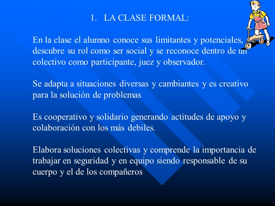 1.LA CLASE FORMAL: En la clase el alumno conoce sus limitantes y potenciales, descubre su rol como ser social y se reconoce dentro de un colectivo com