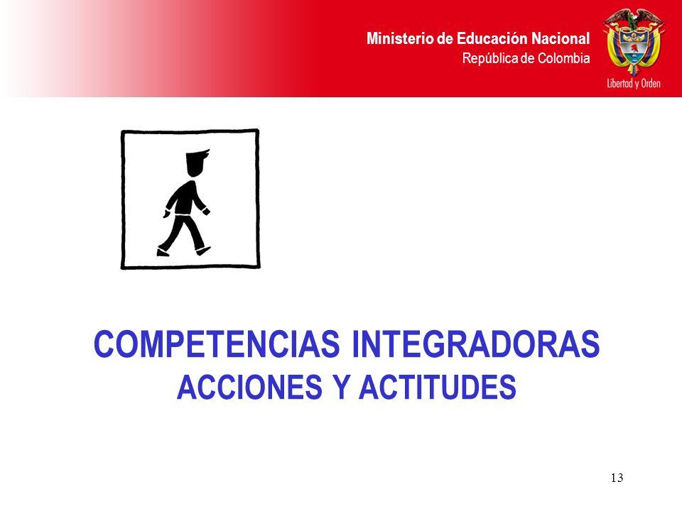 Ministerio de Educación Nacional República de Colombia 13 COMPETENCIAS INTEGRADORAS ACCIONES Y ACTITUDES