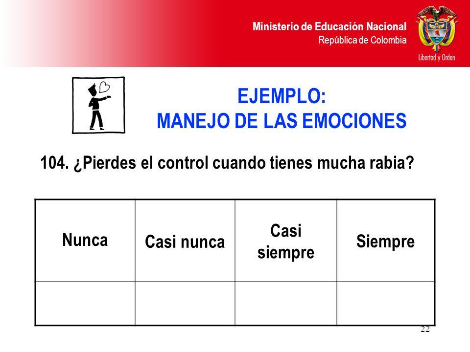 Ministerio de Educación Nacional República de Colombia 22 EJEMPLO: MANEJO DE LAS EMOCIONES 104. ¿Pierdes el control cuando tienes mucha rabia? Nunca C