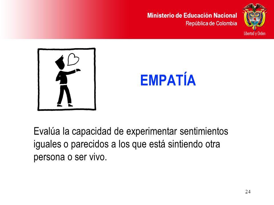 Ministerio de Educación Nacional República de Colombia 24 EMPATÍA Evalúa la capacidad de experimentar sentimientos iguales o parecidos a los que está