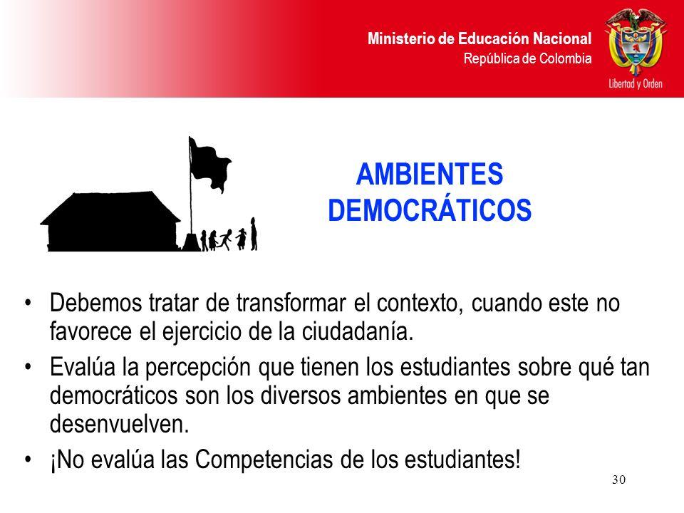 Ministerio de Educación Nacional República de Colombia 30 AMBIENTES DEMOCRÁTICOS Debemos tratar de transformar el contexto, cuando este no favorece el