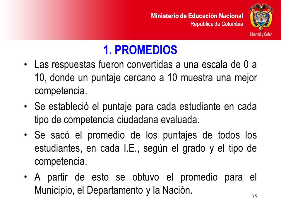 Ministerio de Educación Nacional República de Colombia 35 1. PROMEDIOS Las respuestas fueron convertidas a una escala de 0 a 10, donde un puntaje cerc